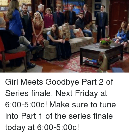 Tuned Into: Girl Meets Goodbye Part 2 of Series finale. Next Friday at 6:00-5:00c! Make sure to tune into Part 1 of the series finale today at 6:00-5:00c!