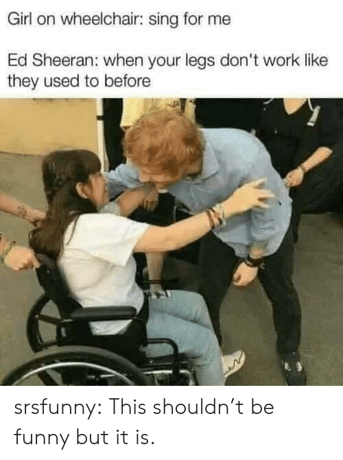 Funny, Tumblr, and Ed Sheeran: Girl on wheelchair: sing for me  Ed Sheeran: when your legs don't work like  they used to before srsfunny:  This shouldn't be funny but it is.