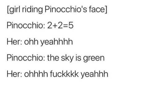 Ohhhh: [girl riding Pinocchio's face]  Pinocchio: 2+2-5  Her: ohh yeahhhh  Pinocchio: the sky is green  Her: ohhhh fuckkkk yeahhh