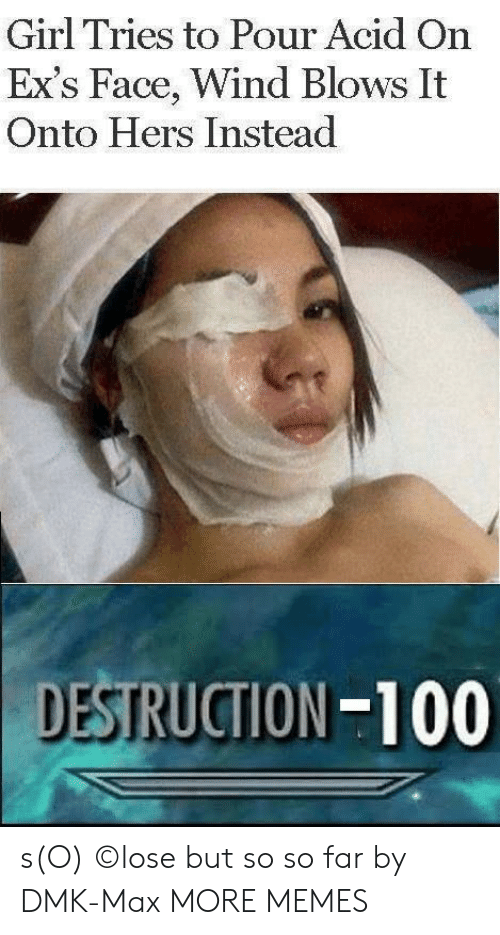 Hers: Girl Tries to Pour Acid On  Ex's Face, Wind Blows It  Onto Hers Instead  DESTRUCTION-100 s(O) ©lose but so so far by DMK-Max MORE MEMES