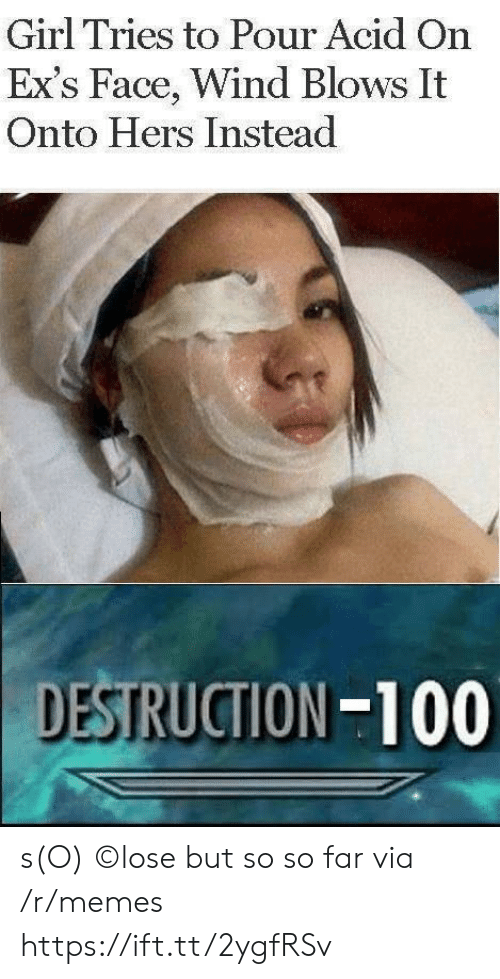 Hers: Girl Tries to Pour Acid On  Ex's Face, Wind Blows It  Onto Hers Instead  DESTRUCTION-100 s(O) ©lose but so so far via /r/memes https://ift.tt/2ygfRSv