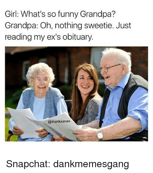 obituary: Girl: What's so funny Grandpa?  Grandpa: Oh, nothing sweetie. Just  reading my ex's obituary.  @thankxanax Snapchat: dankmemesgang