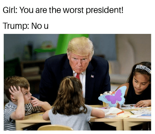 President Trump: Girl: You are the worst president!  Trump: No u