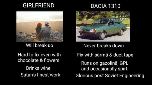 Soviet Engineering: GIRLFRIEND  DACIA 1310  Will break up  Hard to fix even with  chocolate & flowers  Drinks wine  Satan's finest work  Never breaks down  Fix with sârmã & duct tape  Runs on gazolinã, GPL  and occasionally spirt.  Glorious post Soviet Engineering
