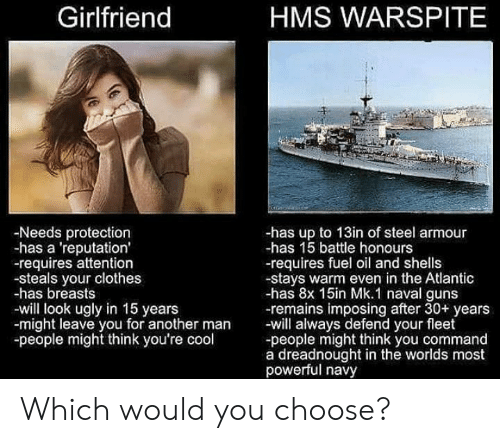 Commandment: Girlfriend  HMS WARSPITE  -Needs protection  -has a 'reputation'  -requires attention  -steals your clothes  -has breasts  -will look ugly in 15 years  -might leave you for another man will always defend your fleet  -people might think you're cool  -has up to 13in of steel armour  -has 15 battle honours  -requires fuel oil and shells  -stays warm even in the Atlantic  -has 8x 15in Mk.1 naval guns  -remains imposing after 30+ years  -people might think you command  a dreadnought in the worlds most  powerful navy Which would you choose?