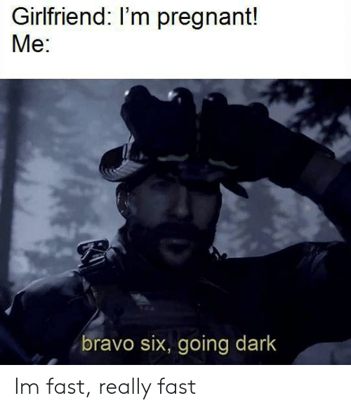 Im Pregnant: Girlfriend: I'm pregnant!  Me:  bravo six, going dark Im fast, really fast