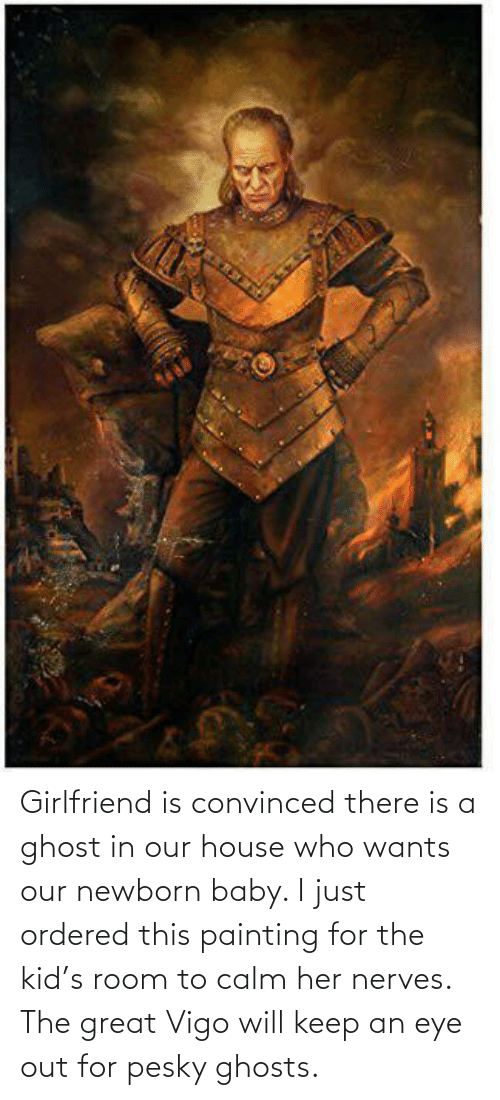 Convinced: Girlfriend is convinced there is a ghost in our house who wants our newborn baby. I just ordered this painting for the kid's room to calm her nerves. The great Vigo will keep an eye out for pesky ghosts.