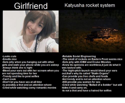 "Slavic: Girlfriend  Katyusha rocket system  -Looks cute  -Reliable Soviet Engineering  -Smells nice  -The smell of rockets on Eastern Front seems nice  -Gets jelly when you hanging out with other  Gets jelly with ICBM and Cruise Missiles  girls and stalk your phone while you are asleep -knew its opinions are worthless,it just do what it  -Always think she is right  was tasked with.  -Bleed your ears out with her scream when you  The hight-pitch launch would bleed your ears  are not spending time for her  out, that's why its called""Stalin Organs""  -Can provide you free chefs and foods  -Trendy and like to post selfies  -Can't cook  -Not trendy and is not an attention whore  Won't let you have sex at all time  Will provide you women for sex  .ls possibly a thot and an attention whore  -Cried while watching ""Ballad of a Soldier"" but still  -Cried while watching corny romantic movies hides it and carry on.  -ls not a thot and have a hatred for selfies"