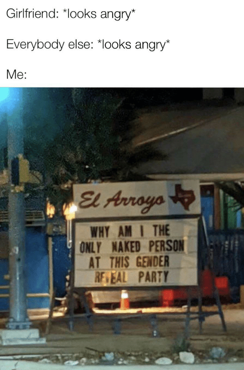 gender: Girlfriend: *looks angry*  Everybody else: *looks angry*  Me:  El Arroyo  WHY AM I THE  ONLY NAKED PERSON  AT THIS GENDER  RE EAL PARTY  ULL