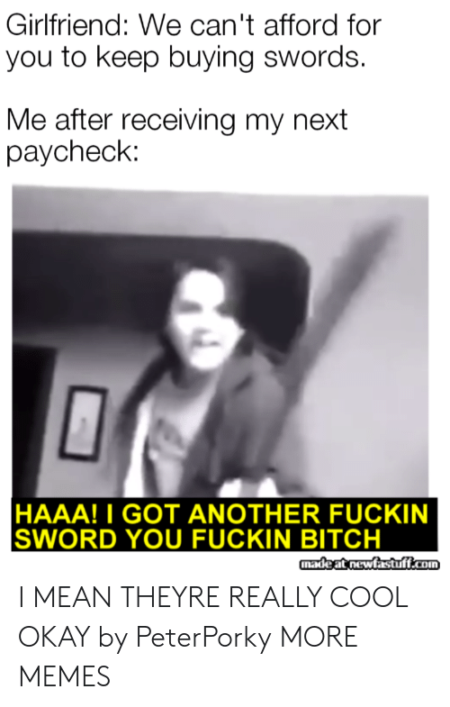 paycheck: Girlfriend: We can't afford for  you to keep buying swords.  Me after receiving my next  paycheck:  HAAA!I GOT ANOTHER FUCKIN  SWORD YOU FUCKIN BITCH  madeat newfastuff.com I MEAN THEYRE REALLY COOL OKAY by PeterPorky MORE MEMES