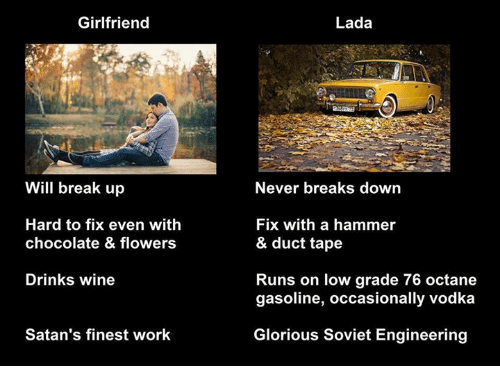 Soviet Engineering: Girlfriend  Will break up  Hard to fix even with  chocolate & flowers  Drinks wine  Satan's finest work  Lada  Never breaks down  Fix with a hammer  & duct tape  Runs on low grade 76 octane  gasoline, occasionally vodka  Glorious Soviet Engineering