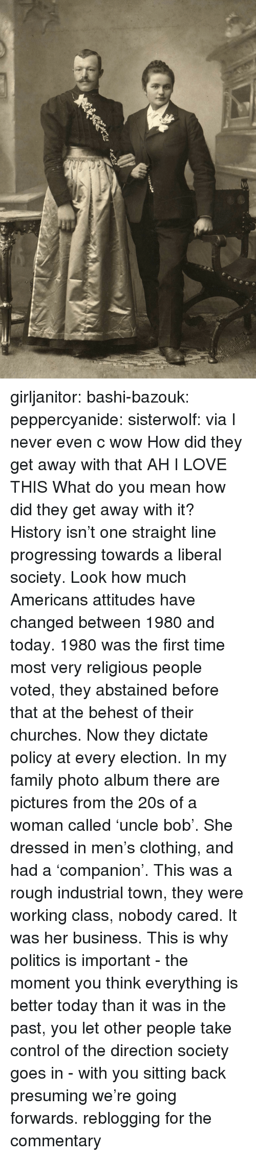 Family, Love, and Politics: girljanitor: bashi-bazouk:   peppercyanide:   sisterwolf:    via    I never even c wow How did they get away with that AH I LOVE THIS   What do you mean how did they get away with it? History isn't one straight line progressing towards a liberal society. Look how much Americans attitudes have changed between 1980 and today. 1980 was the first time most very religious people voted, they abstained before that at the behest of their churches. Now they dictate policy at every election. In my family photo album there are pictures from the 20s of a woman called 'uncle bob'. She dressed in men's clothing, and had a 'companion'. This was a rough industrial town, they were working class, nobody cared. It was her business. This is why politics is important - the moment you think everything is better today than it was in the past, you let other people take control of the direction society goes in - with you sitting back presuming we're going forwards.   reblogging for the commentary