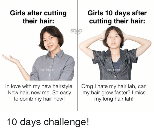 Girls, Love, and Memes: Girls after cutting  their hair:  Girls 10 days after  cutting their hair:  Pic: 123RE  Ic: 123  In love with my new hairstyle. Omg I hate my hair lah, can  New hair, new me. So easy my hair grow faster? I miss  to comb my hair now!  my long hair lah! 10 days challenge!