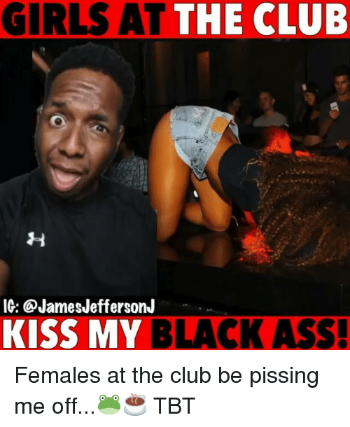 Ass, Club, and Girls: GIRLS AT THE CLUB  IG: @JamesJeffersonJ  KISS MY BLACK ASS! Females at the club be pissing me off...🐸☕️ TBT