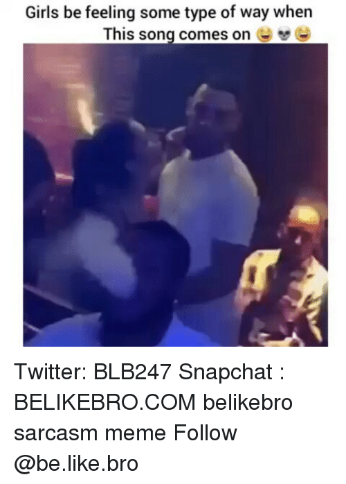 Feeling Some Type Of Way: Girls be feeling some type of way when  This song comes on Twitter: BLB247 Snapchat : BELIKEBRO.COM belikebro sarcasm meme Follow @be.like.bro