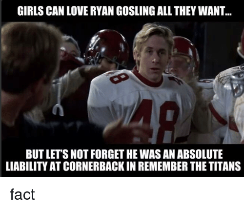Remember the Titans: GIRLS CAN LOVE RYAN GOSLING ALL THEY WANT.  BUT LETS NOT FORGETHE WASAN ABSOLUTE  LIABILITY ATCORNERBACK IN REMEMBER THE TITANS fact