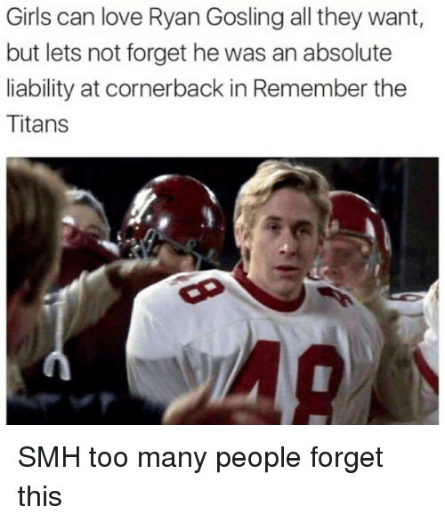 Remember the Titans: Girls can love Ryan Gosling all they want  but lets not forget he was an absolute  liability at cornerback in Remember the  Titans SMH too many people forget this