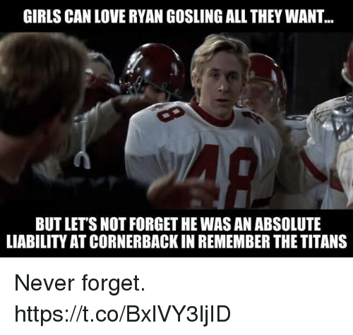 Gosling: GIRLS CAN LOVE RYAN GOSLING ALL THEY WANT  BUT LETS NOT FORGET HE WAS AN ABSOLUTE  LIABILITY AT CORNERBACK IN REMEMBER THE TITANS Never forget. https://t.co/BxlVY3ljID