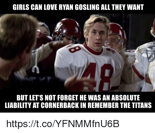 Gosling: GIRLS CAN LOVE RYAN GOSLING ALL THEY WANT  BUT LET'S NOT FORGET HE WAS AN ABSOLUTE  LIABILITY AT CORNERBACK IN REMEMBER THE TITANS https://t.co/YFNMMfnU6B