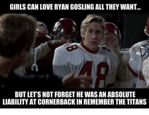 Remember the Titans: GIRLS CAN LOVE RYAN GOSLINGALL THEYWANT  BUT LETS NOT FORGET HE WAS AN ABSOLUTE  LIABILITY ATCORNERBACKIN REMEMBER THE TITANS