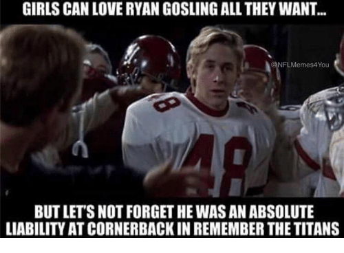 Remember the Titans: GIRLS CAN LOVERYAN GOSLINGALL THEY WANT...  NFLMemes4You  BUTLETSNOT FORGETHE WAS AN ABSOLUTE  LIABILITY ATCORNERBACKIN REMEMBER THE TITANS