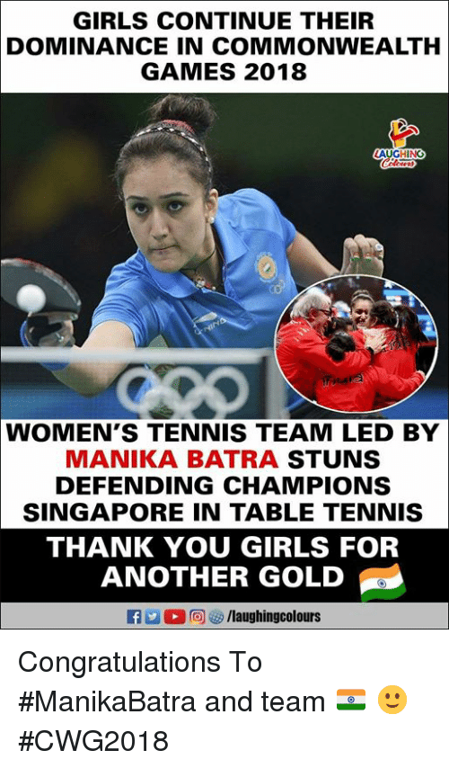 commonwealth: GIRLS CONTINUE THEIR  DOMINANCE IN COMMONWEALTH  GAMES 2018  LAUGHING  WOMEN'S TENNIS TEAM LED BY  MANIKA BATRA STUNS  DEFENDING CHAMPIONS  SINGAPORE IN TABLE TENNIS  THANK YOU GIRLS FOR  ANOTHER GOLD  f /laughingcolours Congratulations  To #ManikaBatra and team 🇮🇳 🙂 #CWG2018