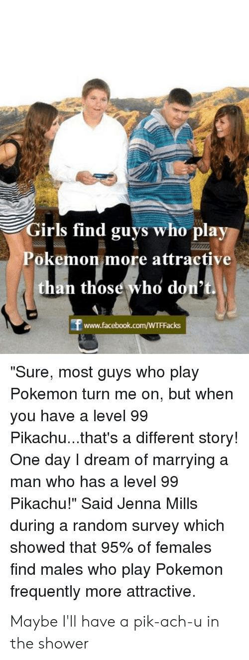 """Girls, Pikachu, and Pokemon: Girls find guys who play  Pokemon more attractive  than those who don't.  """"Sure, most guys who play  Pokemon turn me on, but whern  you have a level 99  Pikachu...that's a different story!  One day I dream of marryinga  man who has a level 99  Pikachu!"""" Said Jenna Mills  during a random survey which  showed that 95% of females  find males who play Pokemon  frequently more attractive. Maybe I'll have a pik-ach-u in the shower"""