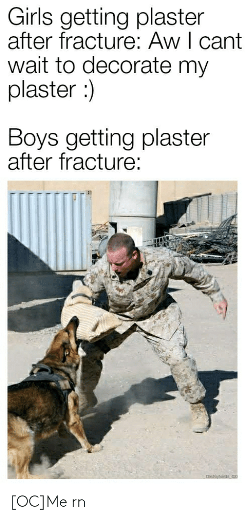 Girls Getting: Girls getting plaster  after fracture: Aw I cant  wait to decorate my  plaster :)  Boys getting plaster  after fracture:  DestoyNerds 420 [OC]Me rn