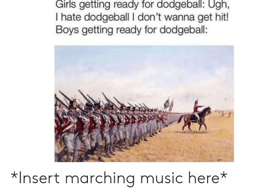 Girls Getting: Girls getting ready for dodgeball: Ugh,  I hate dodgeball I don't wanna get hit!  Boys getting ready for dodgeball: *Insert marching music here*