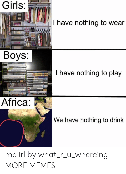 What R: Girls  I have nothing to wear  Boys:  have nothing to play  Africa  We have nothing to drink me irl by what_r_u_whereing MORE MEMES
