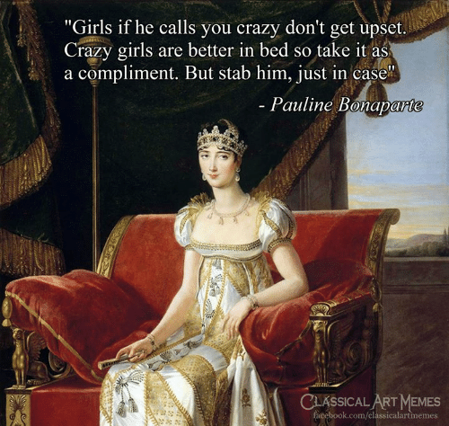 "Crazy, Facebook, and Girls: ""Girls if he calls you crazy don't get upset.  Crazy girls are better in bed so take it as  a compliment. But stab him, just in case  Pauline Bonaparte  CLASSICAL ART MEMES  facebook.com/classicalartmemes"
