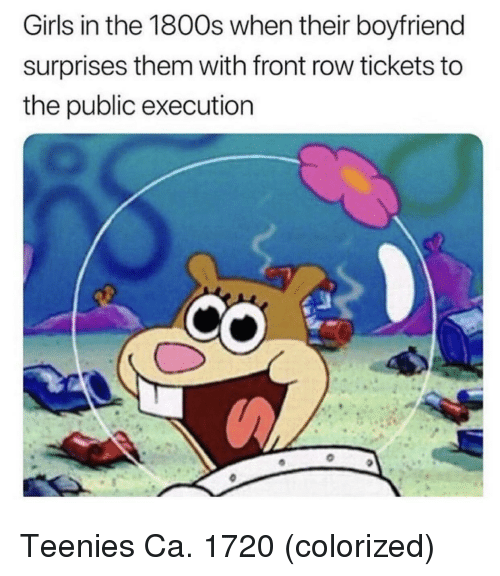 teenies: Girls in the 1800s when their boyfriend  surprises them with front row tickets to  the public execution Teenies Ca. 1720 (colorized)