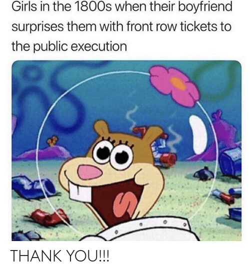 Surprises: Girls in the 1800s when their boyfriend  surprises them with front row tickets to  the public executiorn THANK YOU!!!