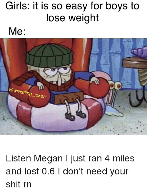 Girls, Megan, and Memes: Girls: it is so easy for boys to  lose weight  90  @wrestling_jokes Listen Megan I just ran 4 miles and lost 0.6 I don't need your shit rn