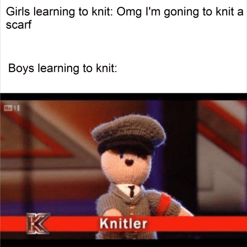 scarf: Girls learning to knit: Omg l'm goning to knit a  scarf  Boys learning to knit:  itv 1  K  Knitler
