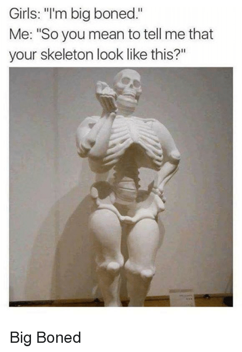 """boned: Girls: """"'m big boned.""""  Me: """"So you mean to tell me that  your skeleton look like this?"""" Big Boned"""