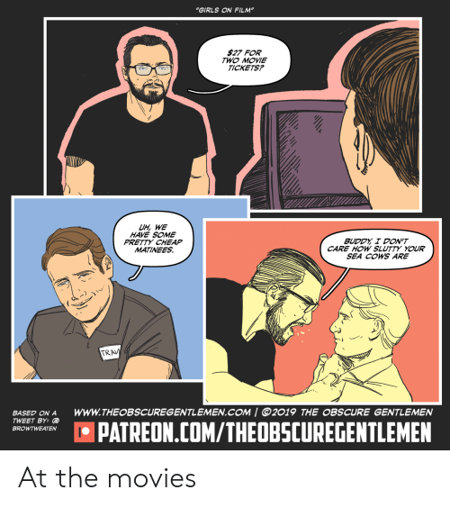"cows: ""GIRLS ON FILM""  $27 FOR  TWO MOVIE  TICKETS?  UH, WE  HAVE SOME  PRETTY CHEAP  MATINEES  BUDDY I DON'T  CARE HOW SLUTTY YOUR  SEA COWS ARE  TRAV  wwW.THEOBSCUREGENTLEMEN.COM 