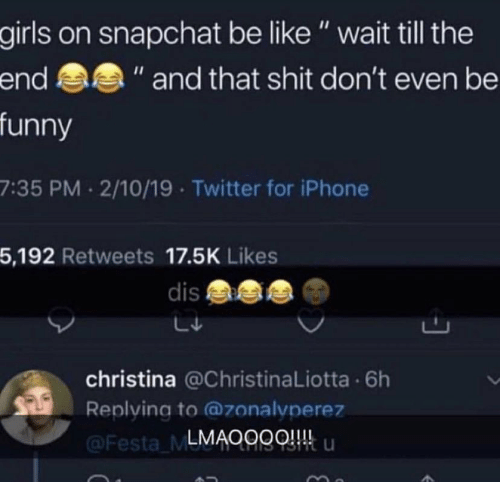 "Be Like, Funny, and Girls: girls on snapchat be like"" wait till the  funny  7:35 PM 2/10/19 Twitter for iPhone  5,192 Retweets 17.5K Likes  end  "" and that shit don't even be  dis  christina @ChristinaLiotta 6h  Replying to @zonalvperez  LMAOggQ u  Festa ML"