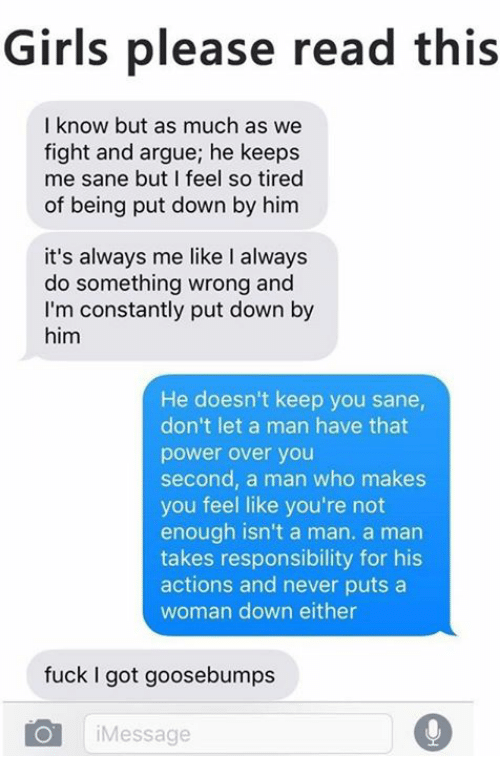 girl please: Girls please read this  I know but as much as we  fight and argue; he keeps  me sane but I feel so tired  of being put down by him  it's always me like I always  do something wrong and  I'm constantly put down by  him  He doesn't keep you sane,  don't let a man have that  power over you  second, a man who makes  you feel like you're not  enough isn't a man. a man  takes responsibility for his  actions and never puts a  woman down either  fuck I got goosebumps  i Message  0