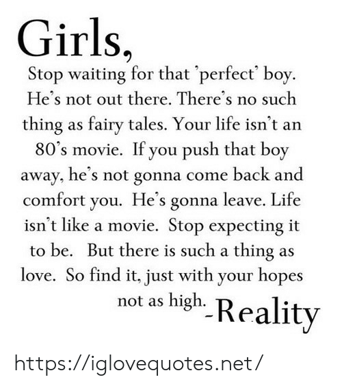 80s, Girls, and Life: Girls,  Stop waiting for that 'perfect' boy.  He's not out there. There's no such  thing as fairy tales. Your life isn't an  80's movie. If you push that boy  away, he's not gonna come back and  comfort you. He's gonna leave. Life  isn't like a movie. Stop expecting it  to be. But there is such a thing as  love. So find it, just with your hopes  not as high. Reality https://iglovequotes.net/