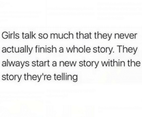 start a: Girls talk so much that they never  actually finish a whole story. They  always start a new story within the  story they're telling