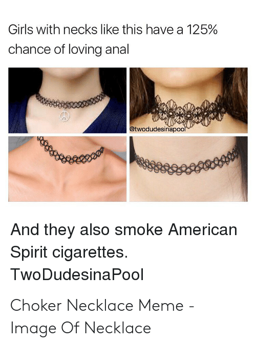 Girls, Meme, and American: Girls with necks like this have a 125%  chance of loving anal  @twodudesinapool  And they also smoke American  Spirit cigarettes.  TwoDudesinaPool Choker Necklace Meme - Image Of Necklace