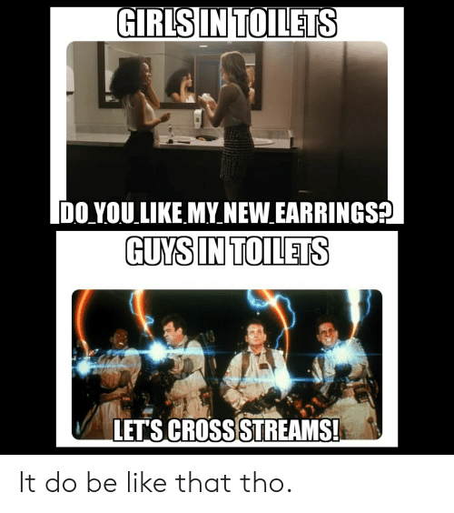 Be Like, Reddit, and Cross: GIRLSIN TOILETS  DO YOU LIKE MY NEW EARRINGS  GUYS IN TOILETS  LET'S CROSS STREAMS! It do be like that tho.