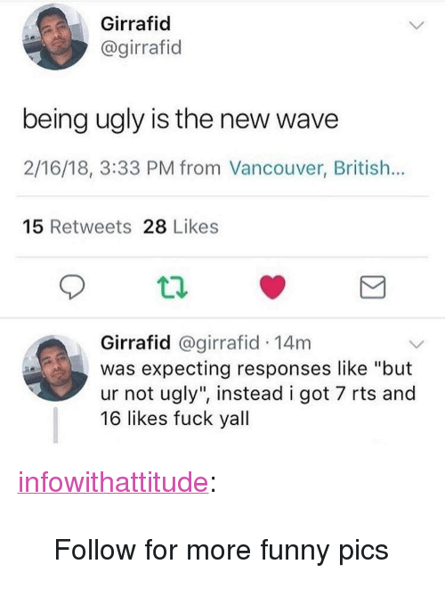 """new wave: Girrafid  @girrafid  being ugly is the new wave  2/16/18, 3:33 PM from Vancouver, British...  15 Retweets 28 Likes  Girrafid @girrafid 14m  was expecting responses like """"but  ur not ugly"""", instead i got 7 rts and  16 likes fuck yall <p><a href=""""https://infowithattitude.tumblr.com/post/171044247208/follow-for-more-funny-pics"""" class=""""tumblr_blog"""">infowithattitude</a>:</p>  <blockquote><p>Follow for more funny pics</p></blockquote>"""