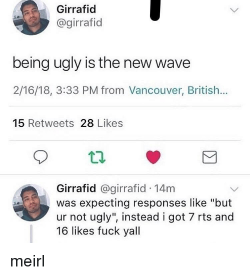 """new wave: Girrafid  @girrafid  being ugly is the new wave  2/16/18, 3:33 PM from Vancouver, British...  15 Retweets 28 Likes  t2  Girrafid @girrafid 14m  was expecting responses like """"but  ur not ugly"""", instead i got 7 rts and  16 likes fuck yall meirl"""