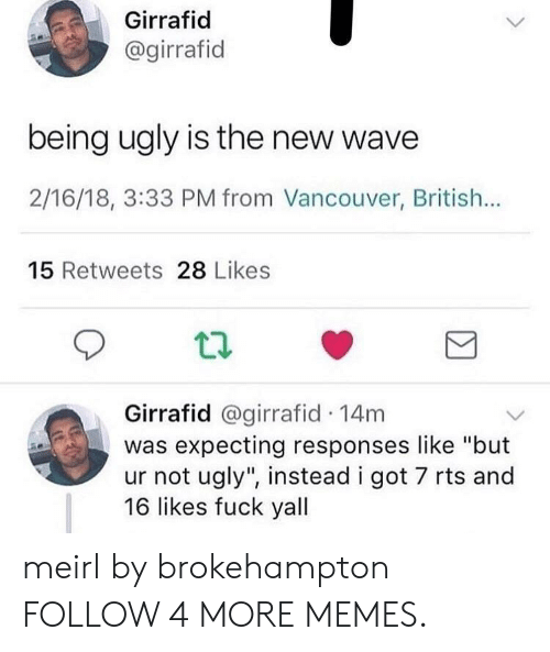 """new wave: Girrafid  @girrafid  being ugly is the new wave  2/16/18, 3:33 PM from Vancouver, British...  15 Retweets 28 Likes  Girrafid @girrafid 14m  was expecting responses like """"but  ur not ugly"""", instead i got 7 rts and  16 likes fuck yall meirl by brokehampton FOLLOW 4 MORE MEMES."""