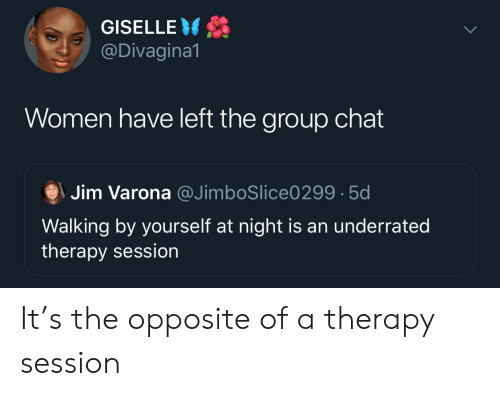 Group Chat, Chat, and Women: GISELLE  @Divagina1  Women have left the group chat  Jim Varona @JimboSlice0299 5d  Walking by yourself at night is an underrated  therapy session It's the opposite of a therapy session