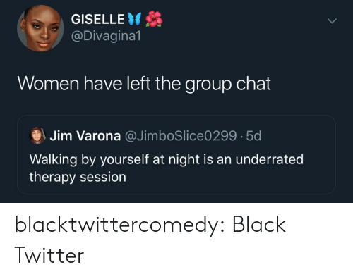 Group Chat, Tumblr, and Twitter: GISELLE  @Divagina1  Women have left the group chat  Jim Varona @JimboSlice0299 5d  Walking by yourself at night is an underrated  therapy session blacktwittercomedy:  Black Twitter