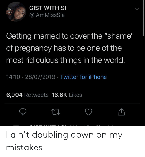 """Iphone 6: GIST WITH SI  @IAmMissSia  Getting married to cover the """"shame""""  of pregnancy has to be one of the  most ridiculous things in the world.  14:10 28/07/2019 Twitter for iPhone  6,904 Retweets 16.6K Likes I ain't doubling down on my mistakes"""