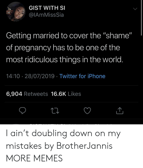 """Iphone 6: GIST WITH SI  @IAmMissSia  Getting married to cover the """"shame""""  of pregnancy has to be one of the  most ridiculous things in the world.  14:10 28/07/2019 Twitter for iPhone  6,904 Retweets 16.6K Likes I ain't doubling down on my mistakes by BrotherJannis MORE MEMES"""